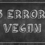 I 3 Più Grandi Errori Fatti dai Vegani